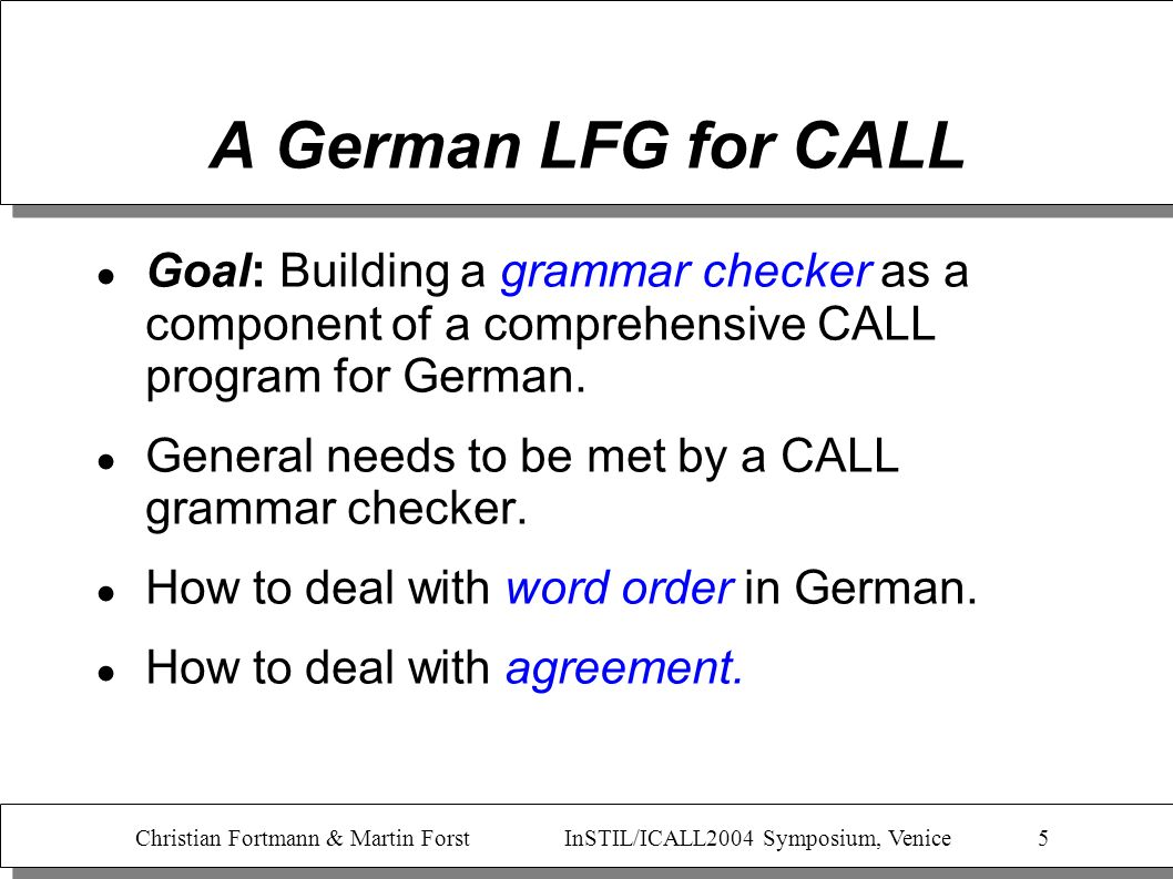 Christian Fortmann & Martin Forst InSTIL/ICALL2004 Symposium, Venice 5 A German LFG for CALL Goal: Building a grammar checker as a component of a comp