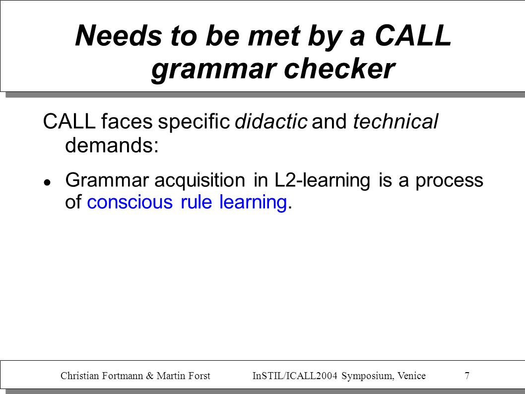 Christian Fortmann & Martin Forst InSTIL/ICALL2004 Symposium, Venice 8 Needs to be met by a CALL grammar checker CALL faces specific didactic and technical demands: Grammar acquisition in L2-learning is a process of conscious rule learning.