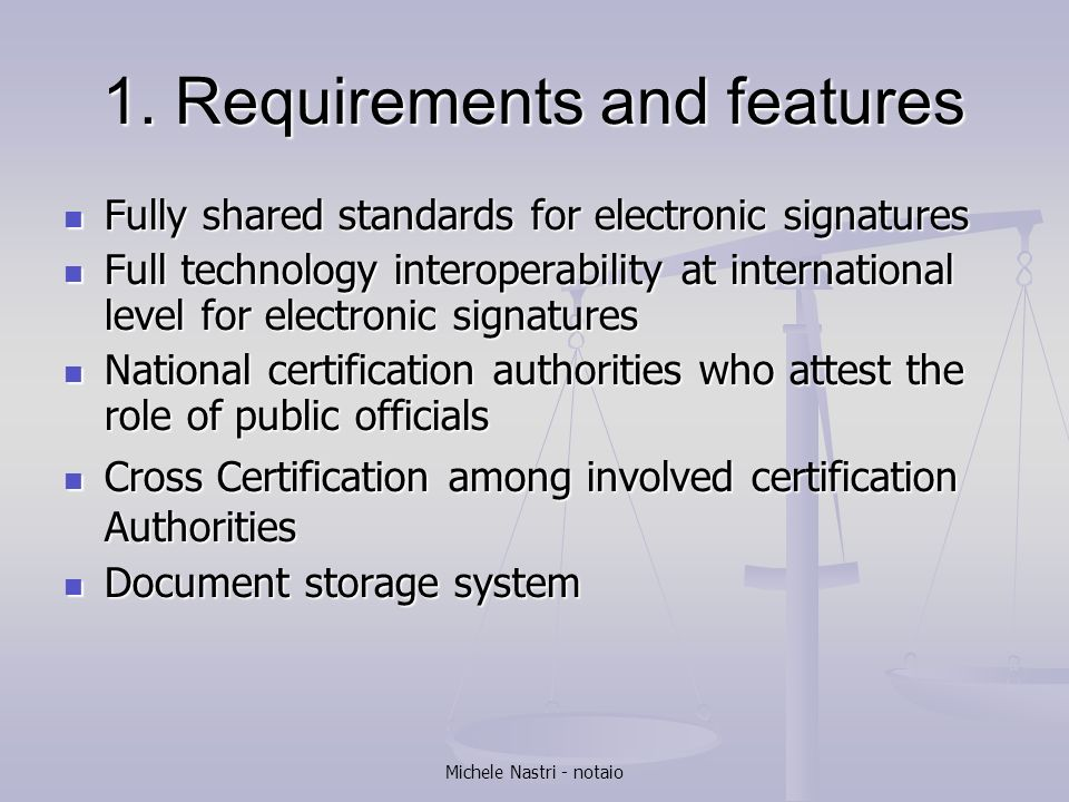 Michele Nastri - notaio 1. Requirements and features Fully shared standards for electronic signatures Fully shared standards for electronic signatures