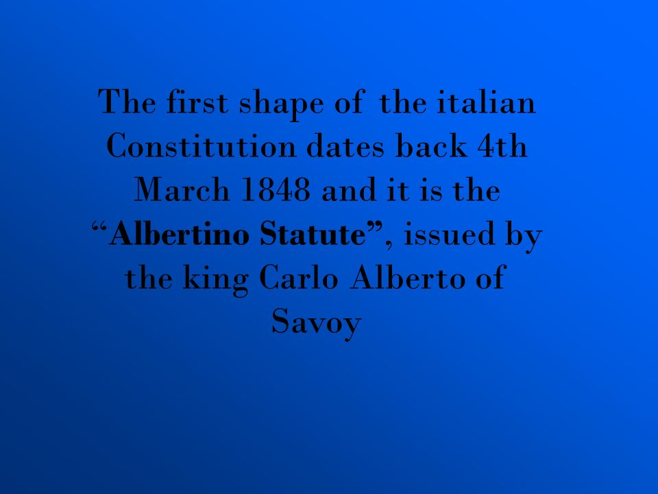 The first shape of the italian Constitution dates back 4th March 1848 and it is theAlbertino Statute, issued by the king Carlo Alberto of Savoy