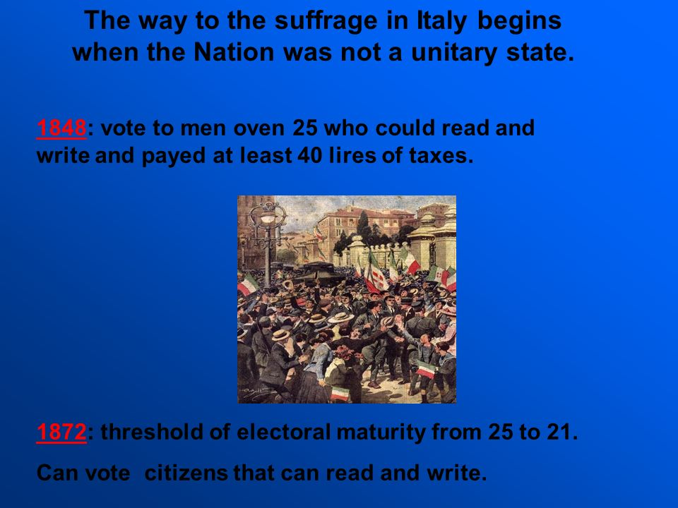 The way to the suffrage in Italy begins when the Nation was not a unitary state. 1872: threshold of electoral maturity from 25 to 21. Can vote citizen