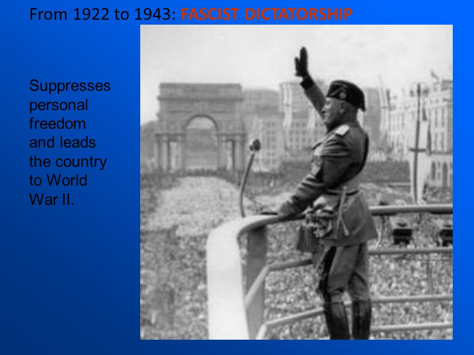 From 1922 to 1943: FASCIST DICTATORSHIP Suppresses personal freedom and leads the country to World War II.
