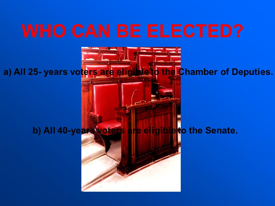 WHO CAN BE ELECTED? a)All 25- years voters are eligible to the Chamber of Deputies. b) All 40-years voters are eligible to the Senate.