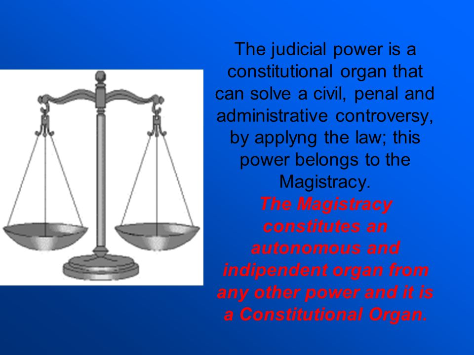 The judicial power is a constitutional organ that can solve a civil, penal and administrative controversy, by applyng the law; this power belongs to t