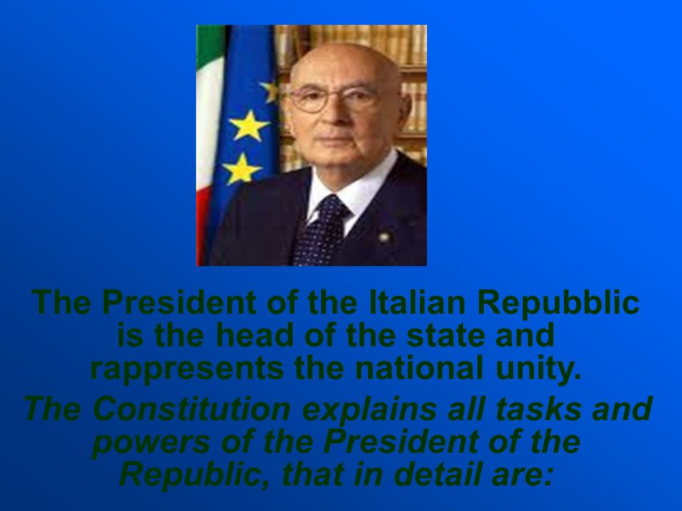 The President of the Italian Repubblic is the head of the state and rappresents the national unity. The Constitution explains all tasks and powers of