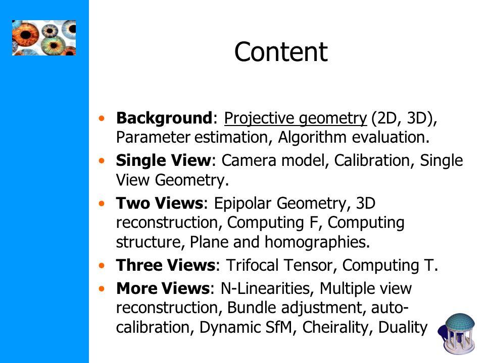 Content Background: Projective geometry (2D, 3D), Parameter estimation, Algorithm evaluation. Single View: Camera model, Calibration, Single View Geom