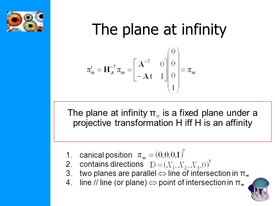 The plane at infinity The plane at infinity π is a fixed plane under a projective transformation H iff H is an affinity 1.canical position 2.contains