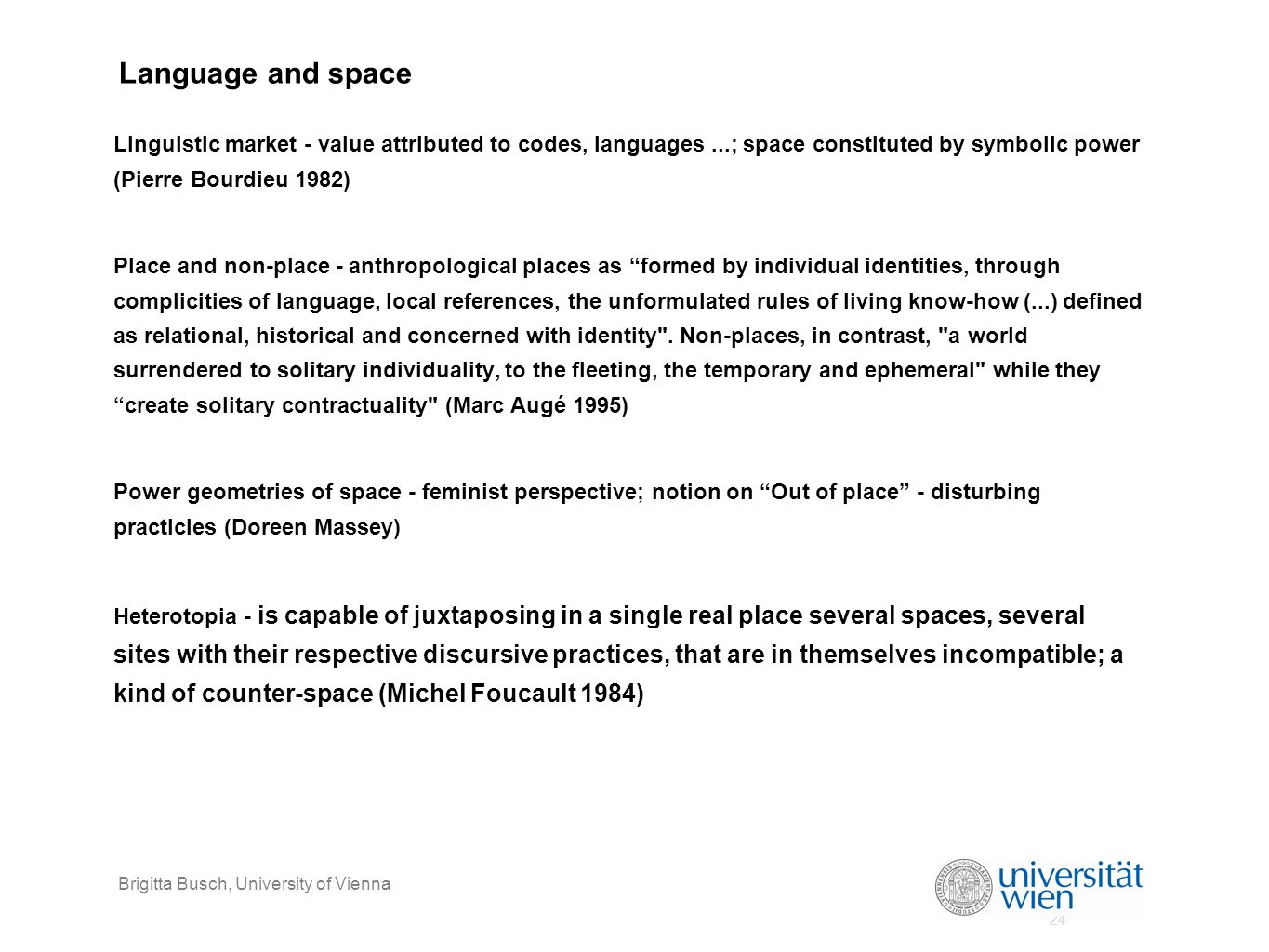 24 Brigitta Busch, University of Vienna Language and space Linguistic market - value attributed to codes, languages...; space constituted by symbolic power (Pierre Bourdieu 1982) Place and non-place - anthropological places as formed by individual identities, through complicities of language, local references, the unformulated rules of living know-how (...) defined as relational, historical and concerned with identity .