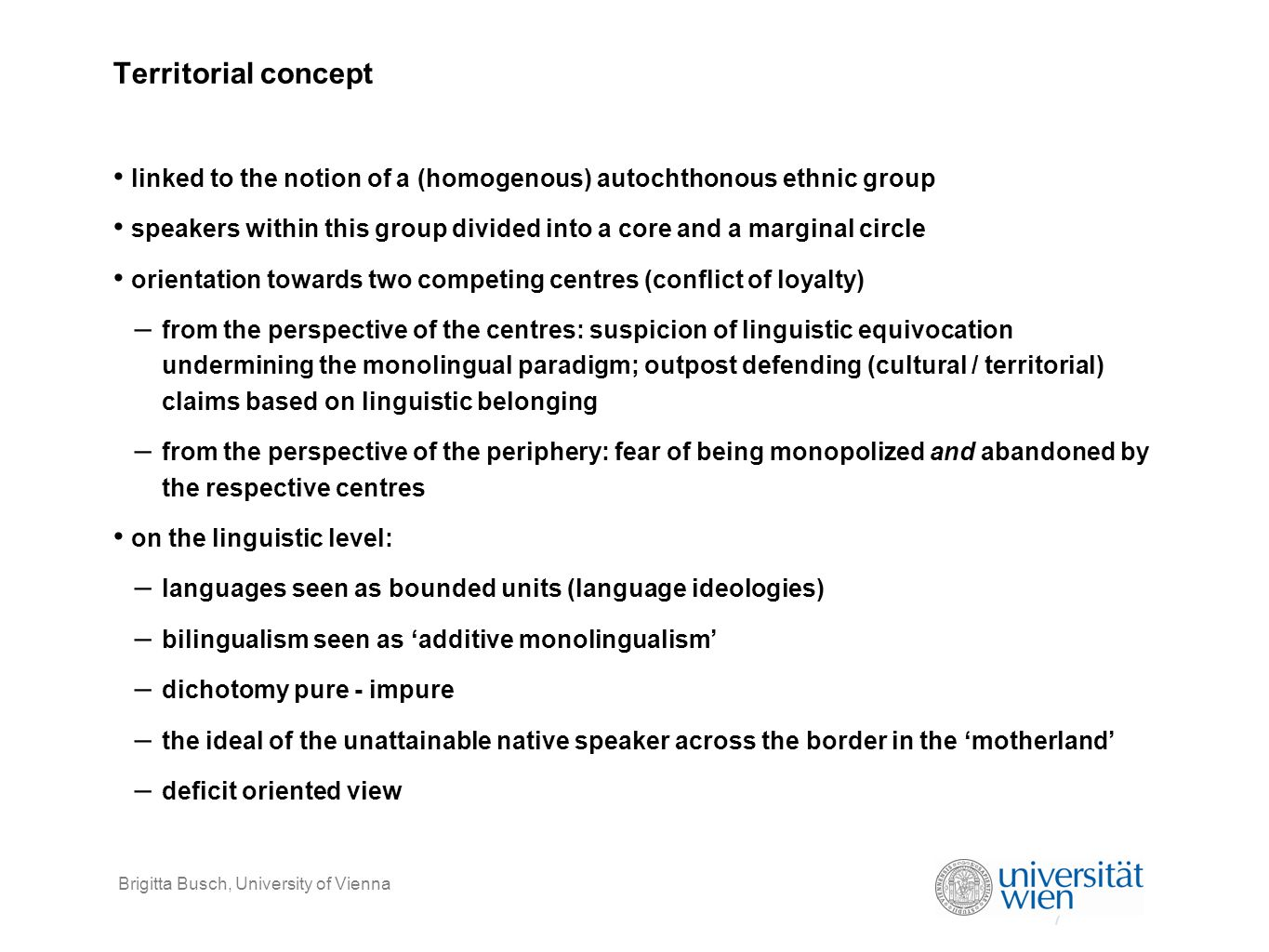 8 Brigitta Busch, University of Vienna Deterritorialisation (language under the condition of globalisation) speakers on the move: – migration and mobility also as a temporary phenomenon – multiple local affiliations, – translocal links...