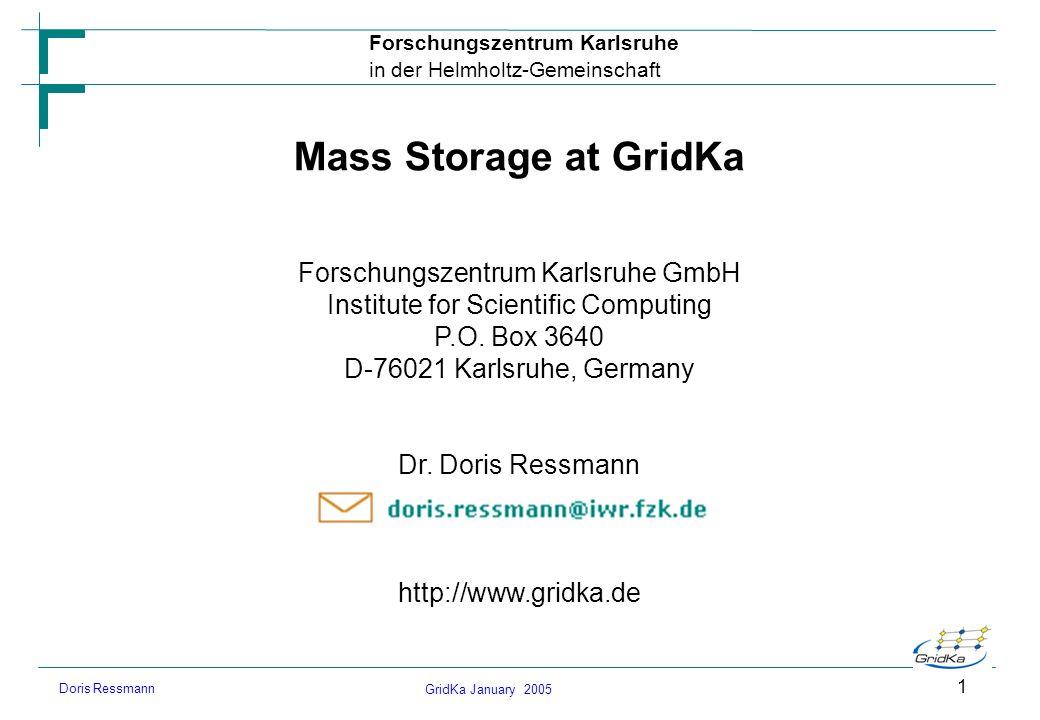 GridKa January 2005 Forschungszentrum Karlsruhe in der Helmholtz-Gemeinschaft Doris Ressmann 1 Mass Storage at GridKa Forschungszentrum Karlsruhe GmbH