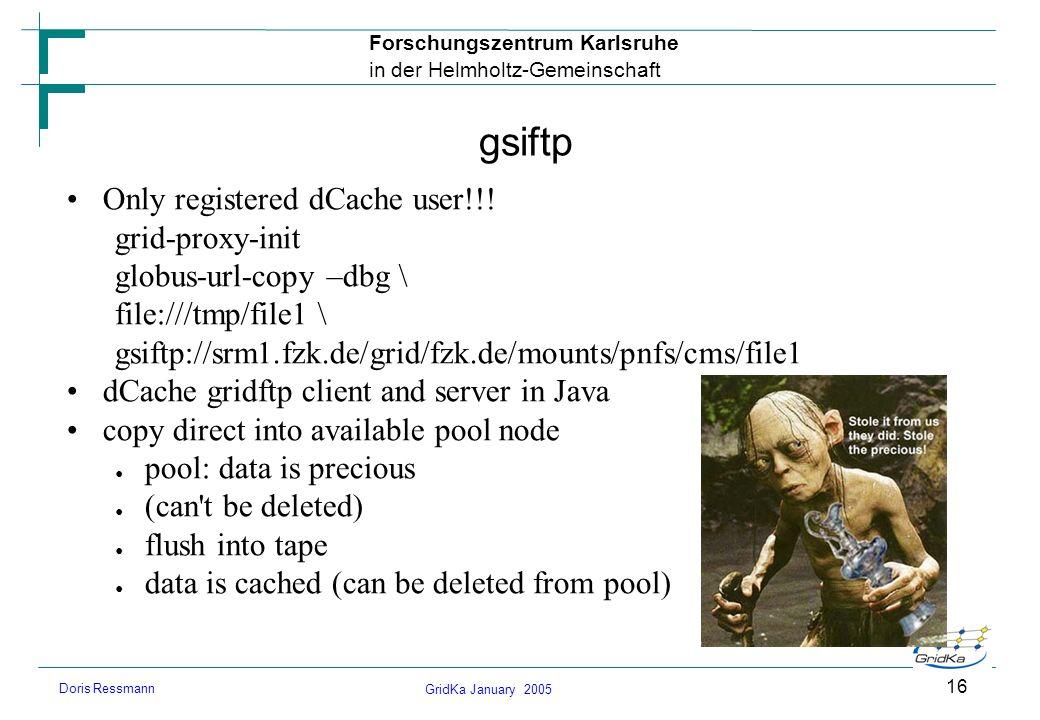 GridKa January 2005 Forschungszentrum Karlsruhe in der Helmholtz-Gemeinschaft Doris Ressmann 16 gsiftp Only registered dCache user!!! grid-proxy-init