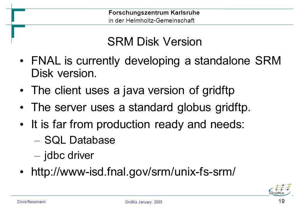 GridKa January 2005 Forschungszentrum Karlsruhe in der Helmholtz-Gemeinschaft Doris Ressmann 19 SRM Disk Version FNAL is currently developing a standa