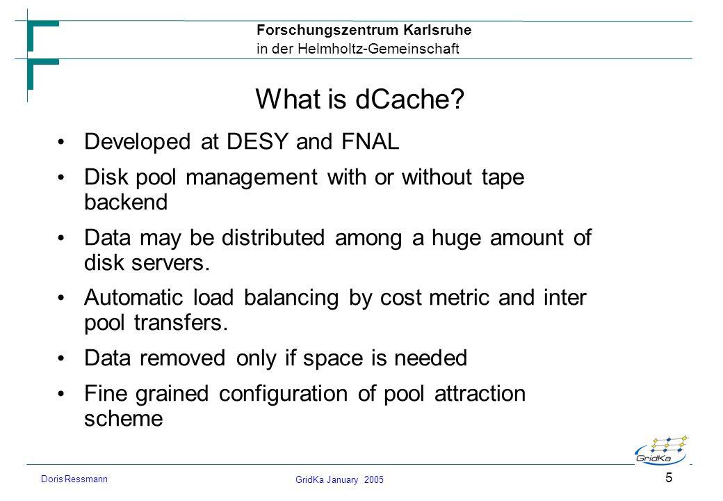 GridKa January 2005 Forschungszentrum Karlsruhe in der Helmholtz-Gemeinschaft Doris Ressmann 5 What is dCache? Developed at DESY and FNAL Disk pool ma
