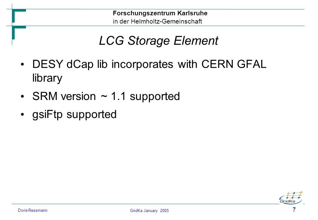 GridKa January 2005 Forschungszentrum Karlsruhe in der Helmholtz-Gemeinschaft Doris Ressmann 7 LCG Storage Element DESY dCap lib incorporates with CER