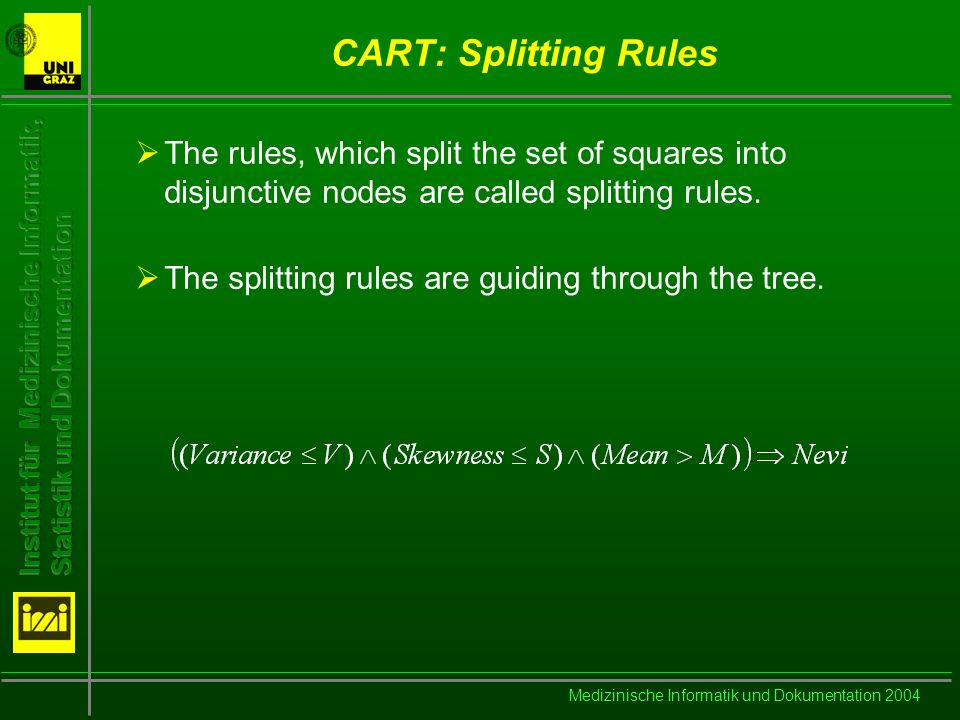 Medizinische Informatik und Dokumentation 2004 CART: Splitting Rules The rules, which split the set of squares into disjunctive nodes are called split