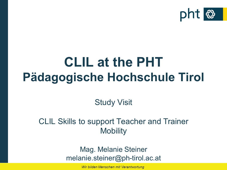Wir bilden Menschen mit Verantwortung CLIL at the PHT Pädagogische Hochschule Tirol Study Visit CLIL Skills to support Teacher and Trainer Mobility Ma