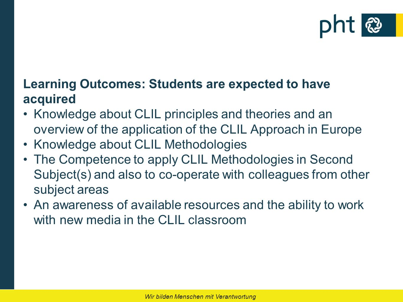 Wir bilden Menschen mit Verantwortung Learning Outcomes: Students are expected to have acquired Knowledge about CLIL principles and theories and an ov