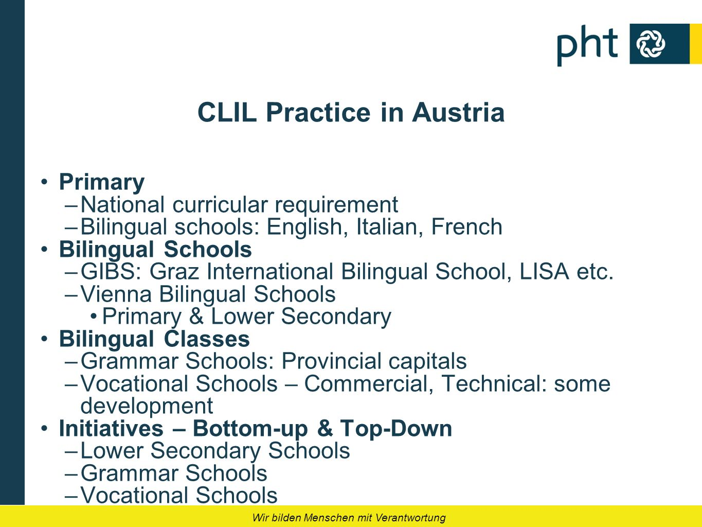 Wir bilden Menschen mit Verantwortung CLIL Practice in Austria Primary –National curricular requirement –Bilingual schools: English, Italian, French B