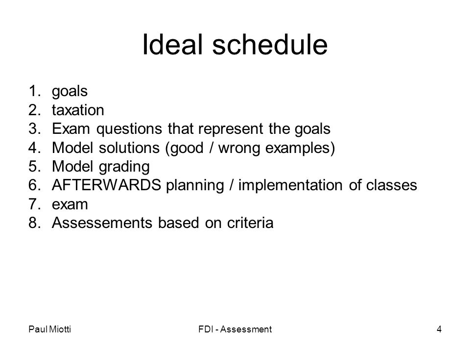Paul MiottiFDI - Assessment4 Ideal schedule 1.goals 2.taxation 3.Exam questions that represent the goals 4.Model solutions (good / wrong examples) 5.Model grading 6.AFTERWARDS planning / implementation of classes 7.exam 8.Assessements based on criteria