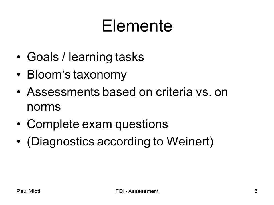 Paul MiottiFDI - Assessment5 Elemente Goals / learning tasks Blooms taxonomy Assessments based on criteria vs.