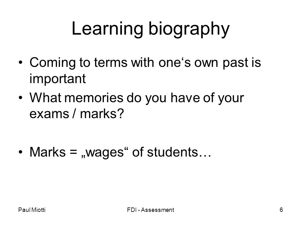Paul MiottiFDI - Assessment6 Learning biography Coming to terms with ones own past is important What memories do you have of your exams / marks.