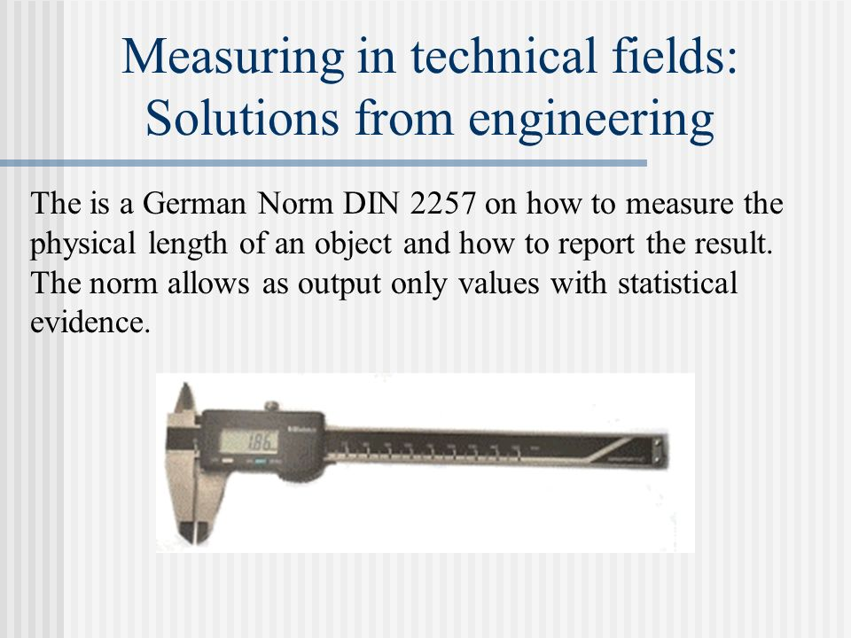 Measuring in technical fields: Solutions from engineering The is a German Norm DIN 2257 on how to measure the physical length of an object and how to