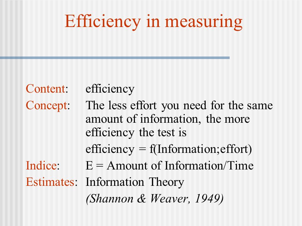 Efficiency in measuring Content: efficiency Concept: The less effort you need for the same amount of information, the more efficiency the test is effi