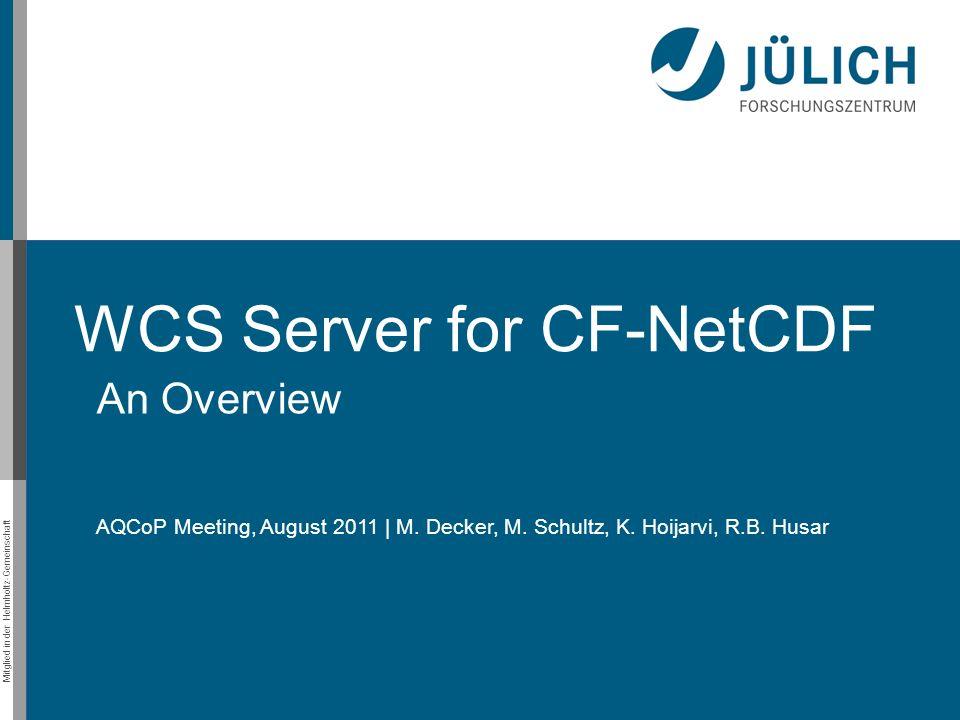 Mitglied in der Helmholtz-Gemeinschaft WCS Server for CF-NetCDF An Overview AQCoP Meeting, August 2011 | M. Decker, M. Schultz, K. Hoijarvi, R.B. Husa
