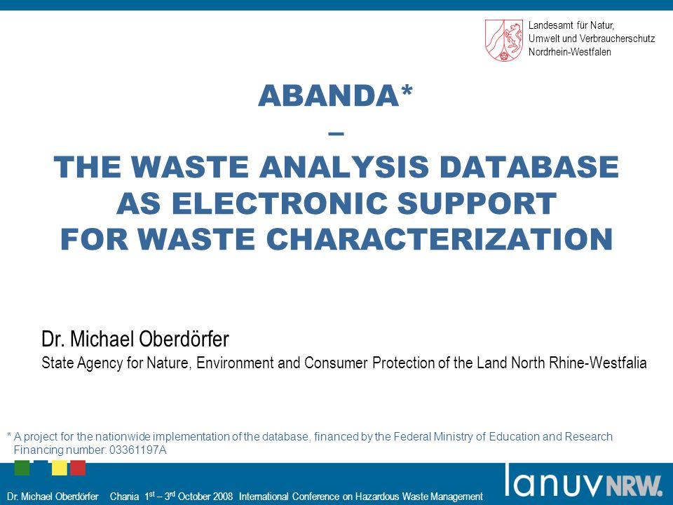 Dr. Michael Oberdörfer Chania 1 st – 3 rd October 2008 International Conference on Hazardous Waste Management ABANDA* – THE WASTE ANALYSIS DATABASE AS