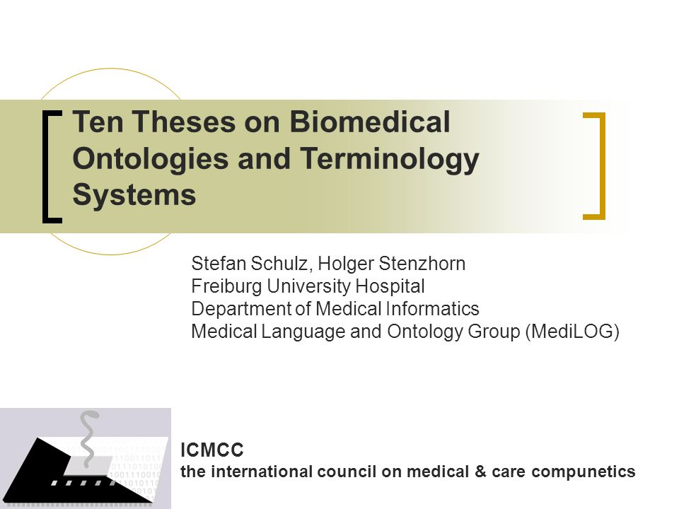 Ten Theses on Biomedical Ontologies and Terminology Systems Stefan Schulz, Holger Stenzhorn Freiburg University Hospital Department of Medical Informatics Medical Language and Ontology Group (MediLOG) ICMCC the international council on medical & care compunetics