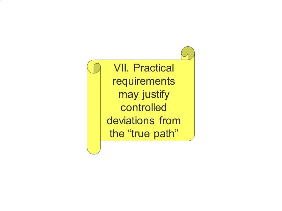 VII. Practical requirements may justify controlled deviations from the true path