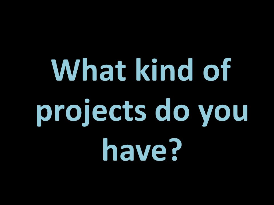 What kind of projects do you have?