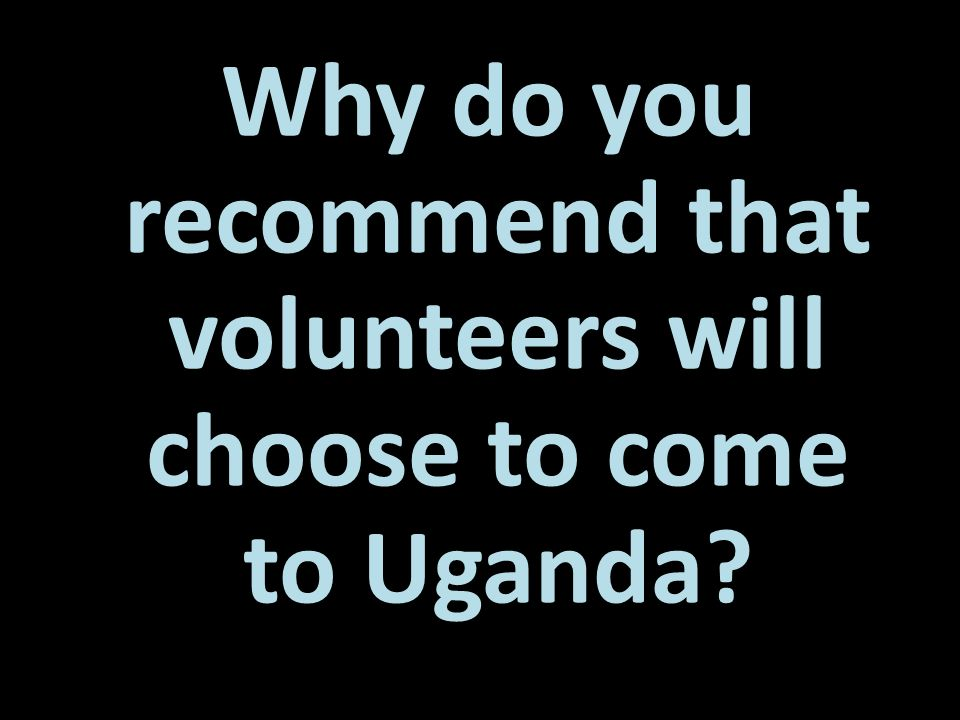 Why do you recommend that volunteers will choose to come to Uganda?