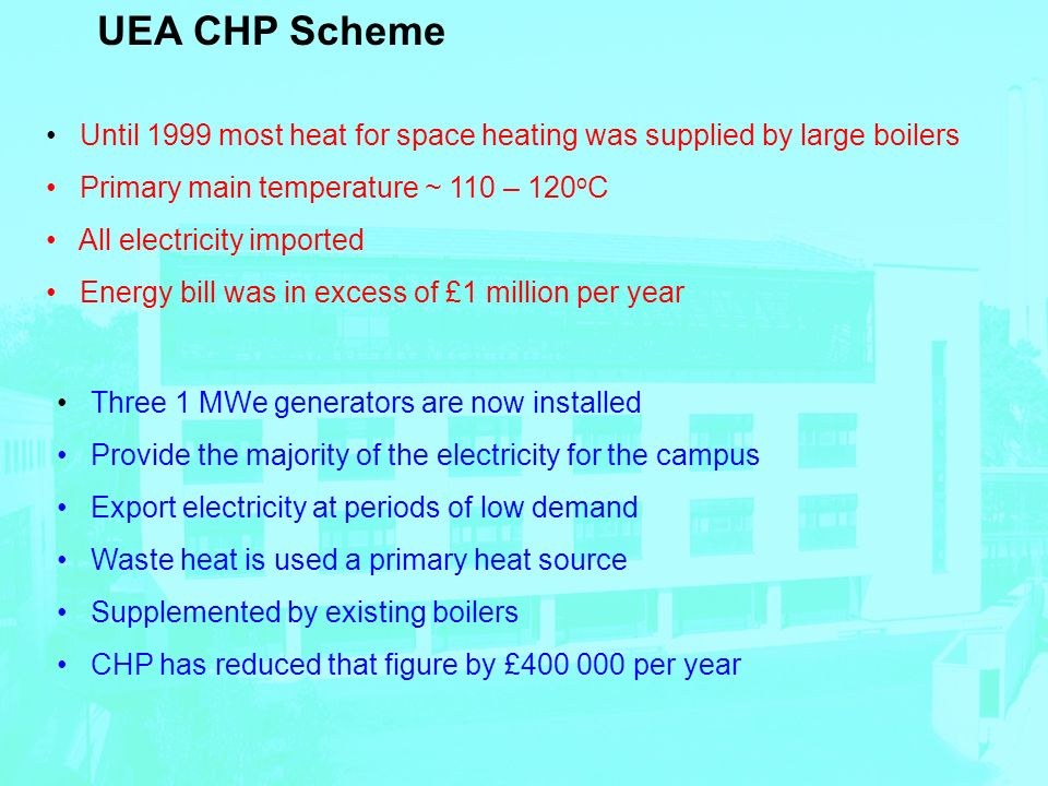 UEA CHP Scheme Until 1999 most heat for space heating was supplied by large boilers Primary main temperature ~ 110 – 120 o C All electricity imported