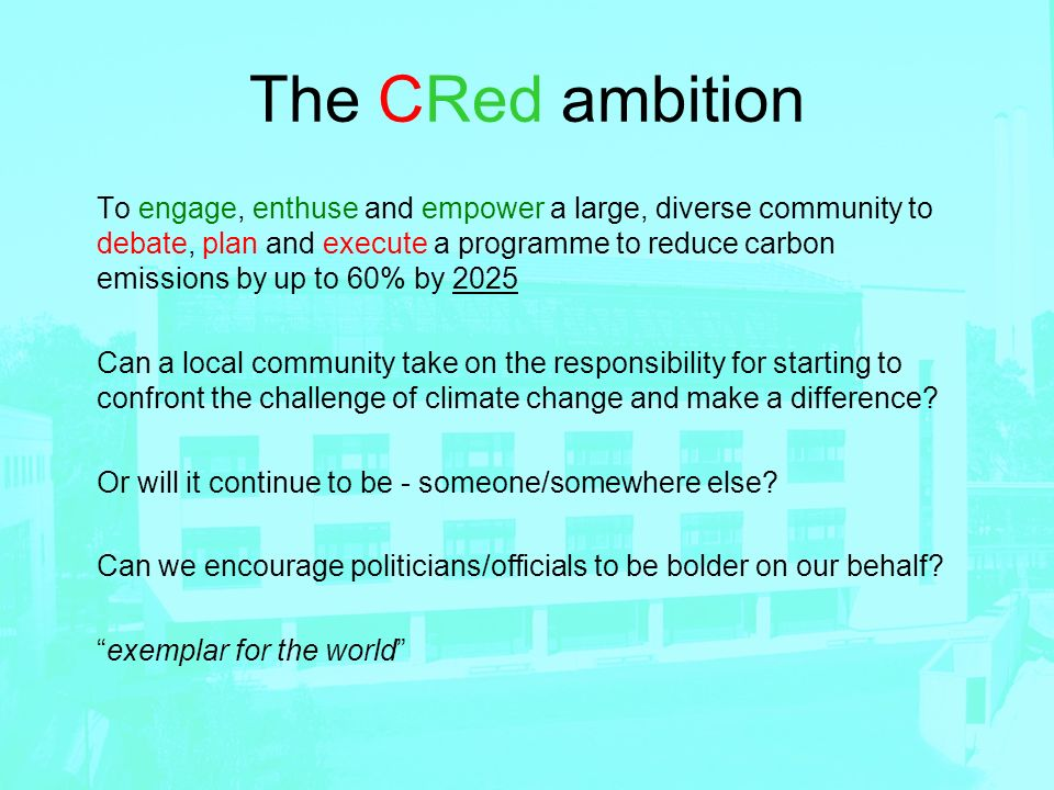 The CRed ambition To engage, enthuse and empower a large, diverse community to debate, plan and execute a programme to reduce carbon emissions by up t