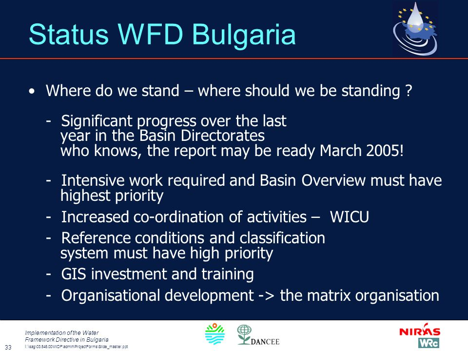 I:\ sag\03.546.00\WDF\admin\ProjectForms\Slide_master.ppt Implementation of the Water Framework Directive in Bulgaria 33 Status WFD Bulgaria Where do we stand – where should we be standing .