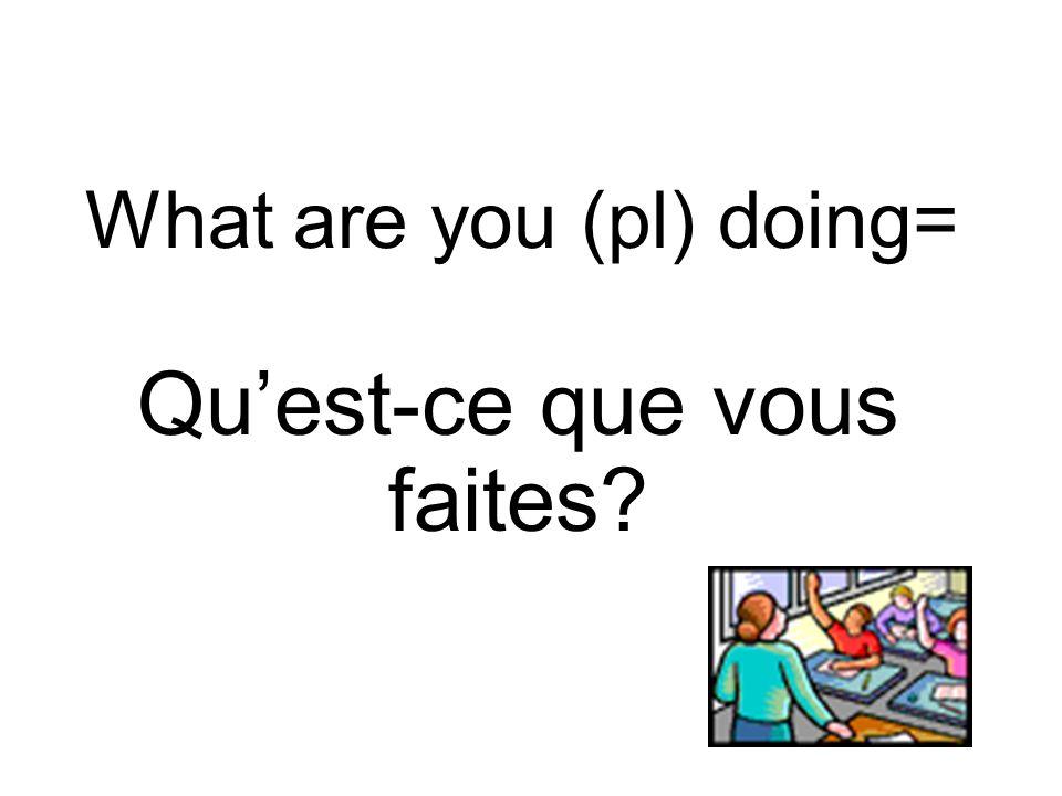 What are you (pl) doing= Quest-ce que vous faites?