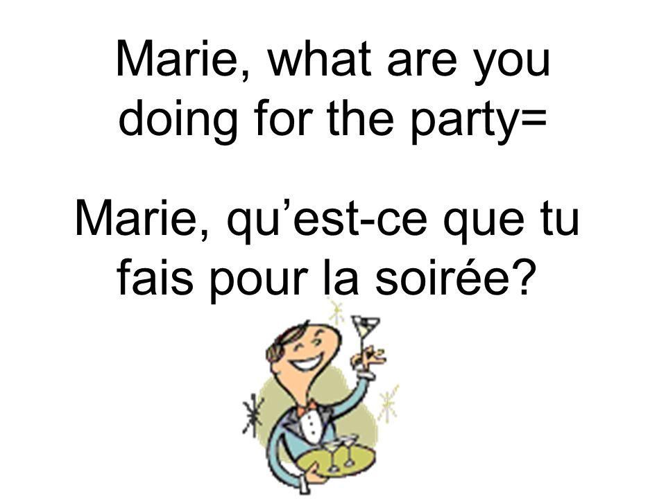 Marie, what are you doing for the party= Marie, quest-ce que tu fais pour la soirée?