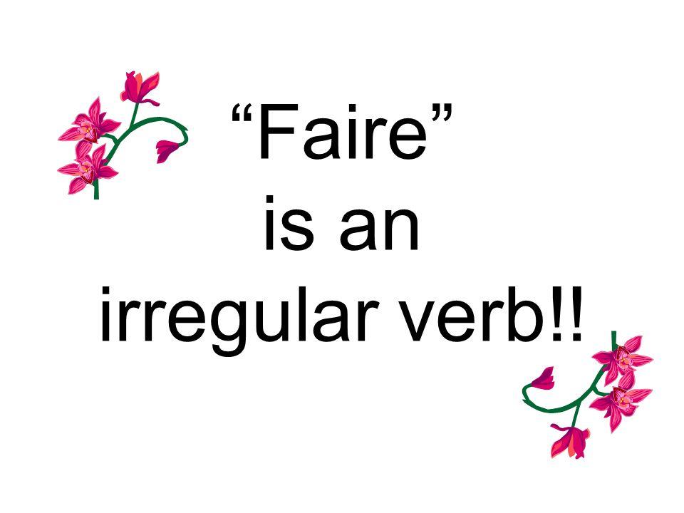 Faire is an irregular verb!!