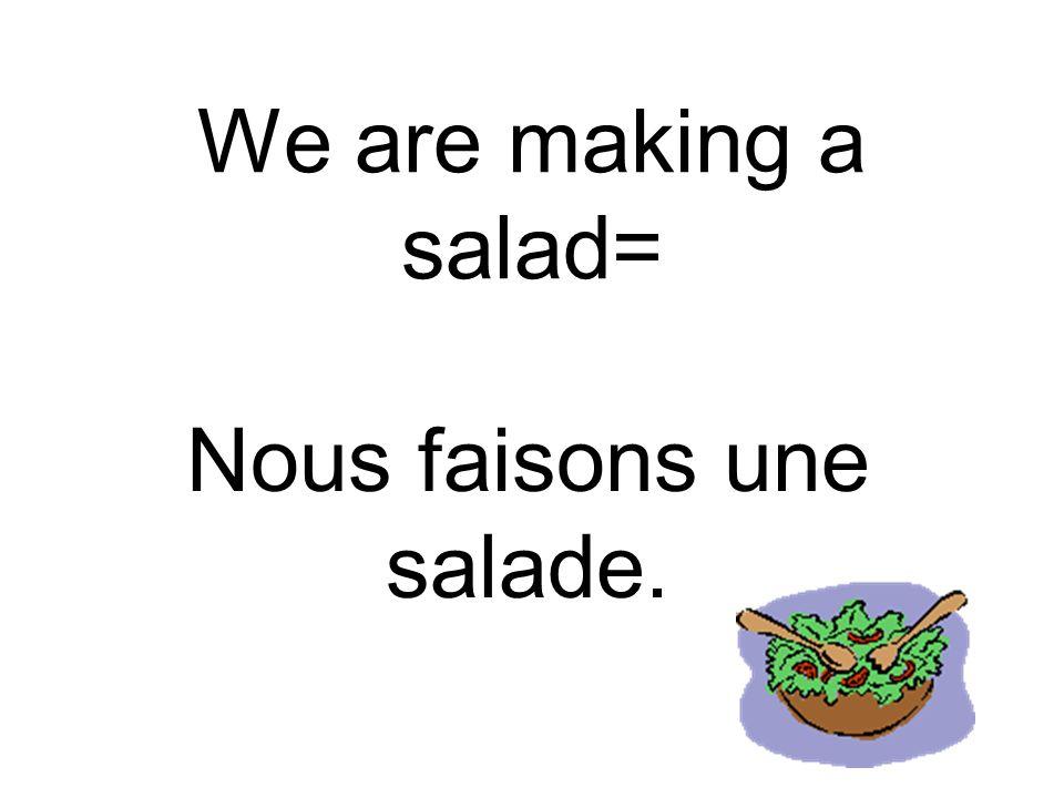 We are making a salad= Nous faisons une salade.