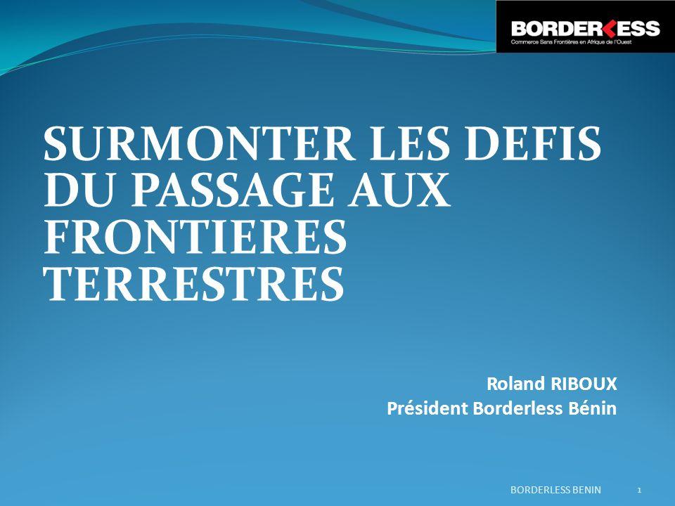 SURMONTER LES DEFIS DU PASSAGE AUX FRONTIERES TERRESTRES Roland RIBOUX Président Borderless Bénin BORDERLESS BENIN 1