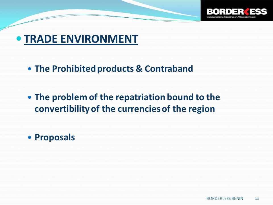 TRADE ENVIRONMENT The Prohibited products & Contraband The problem of the repatriation bound to the convertibility of the currencies of the region Proposals 10 BORDERLESS BENIN