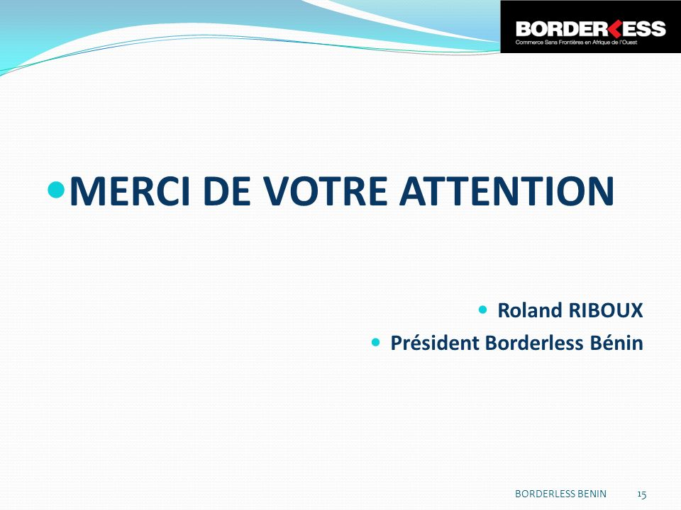 MERCI DE VOTRE ATTENTION Roland RIBOUX Président Borderless Bénin BORDERLESS BENIN 15
