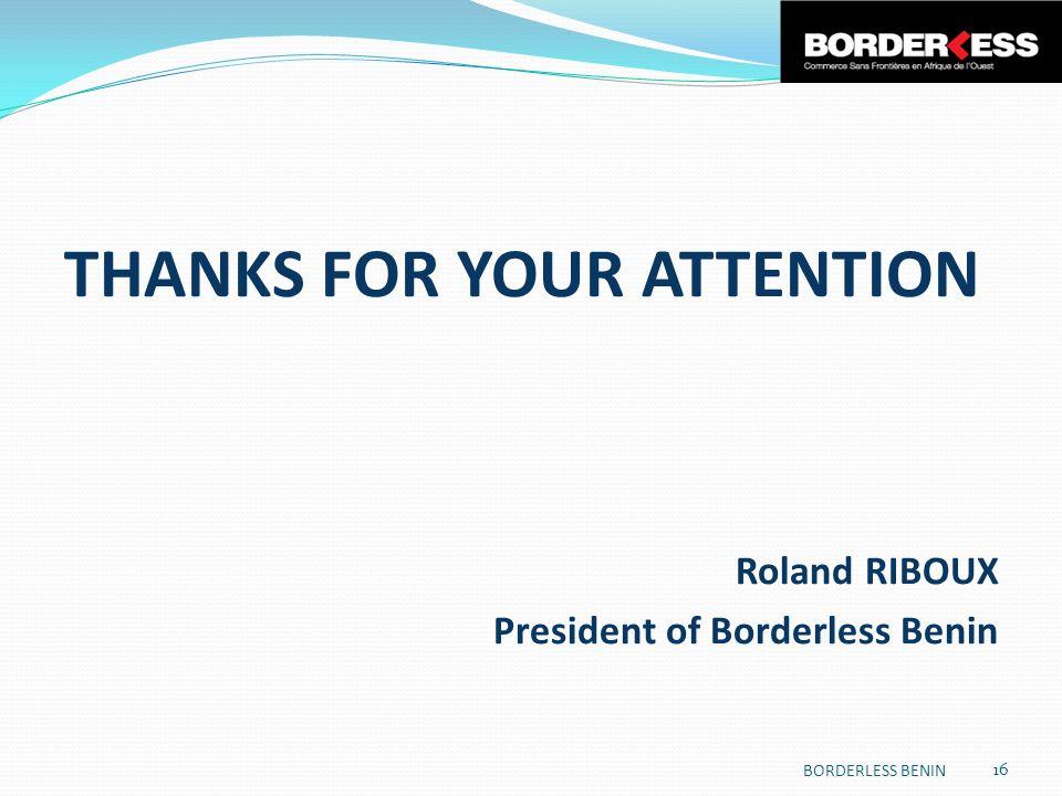 THANKS FOR YOUR ATTENTION Roland RIBOUX President of Borderless Benin 16 BORDERLESS BENIN