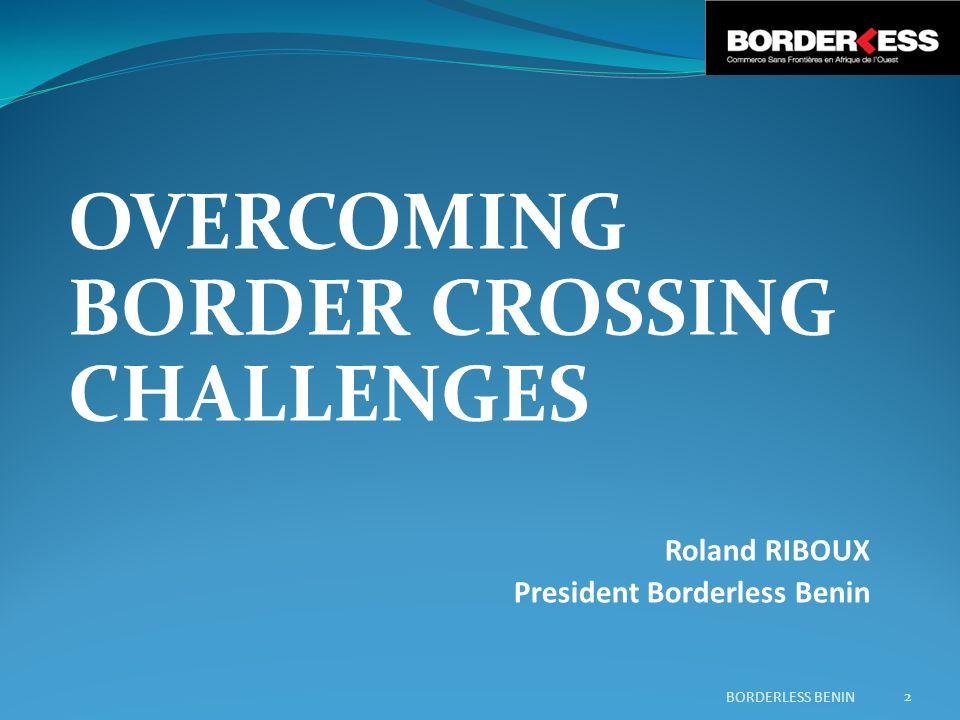 OVERCOMING BORDER CROSSING CHALLENGES Roland RIBOUX President Borderless Benin 2 BORDERLESS BENIN