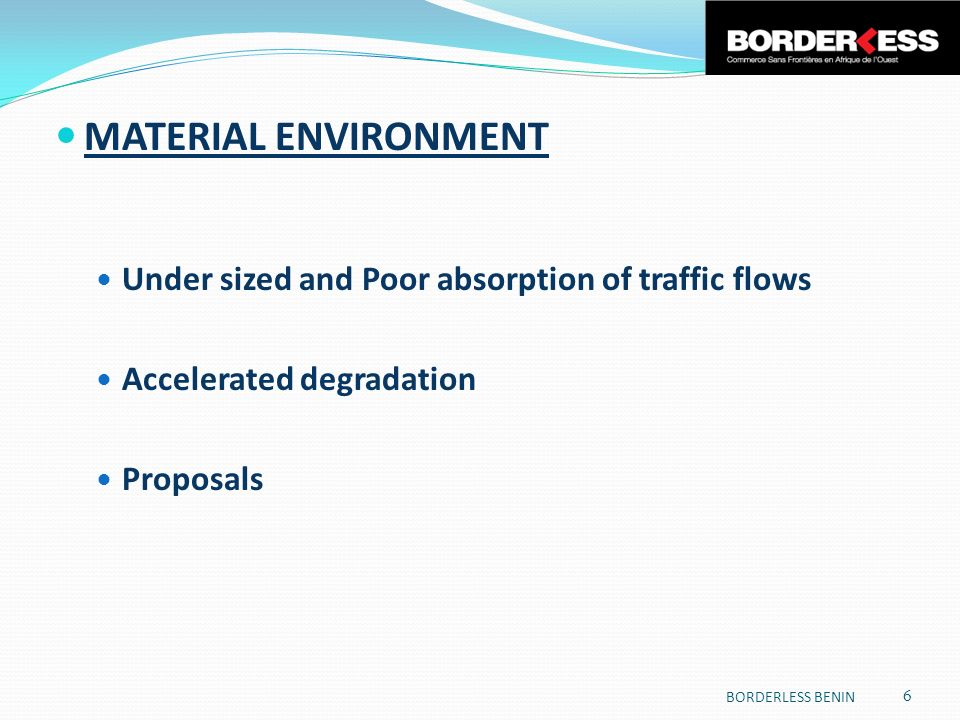 MATERIAL ENVIRONMENT Under sized and Poor absorption of traffic flows Accelerated degradation Proposals 6 BORDERLESS BENIN