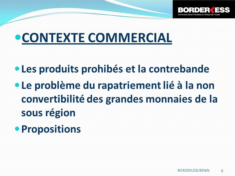 CONTEXTE COMMERCIAL Les produits prohibés et la contrebande Le problème du rapatriement lié à la non convertibilité des grandes monnaies de la sous région Propositions BORDERLESS BENIN 9