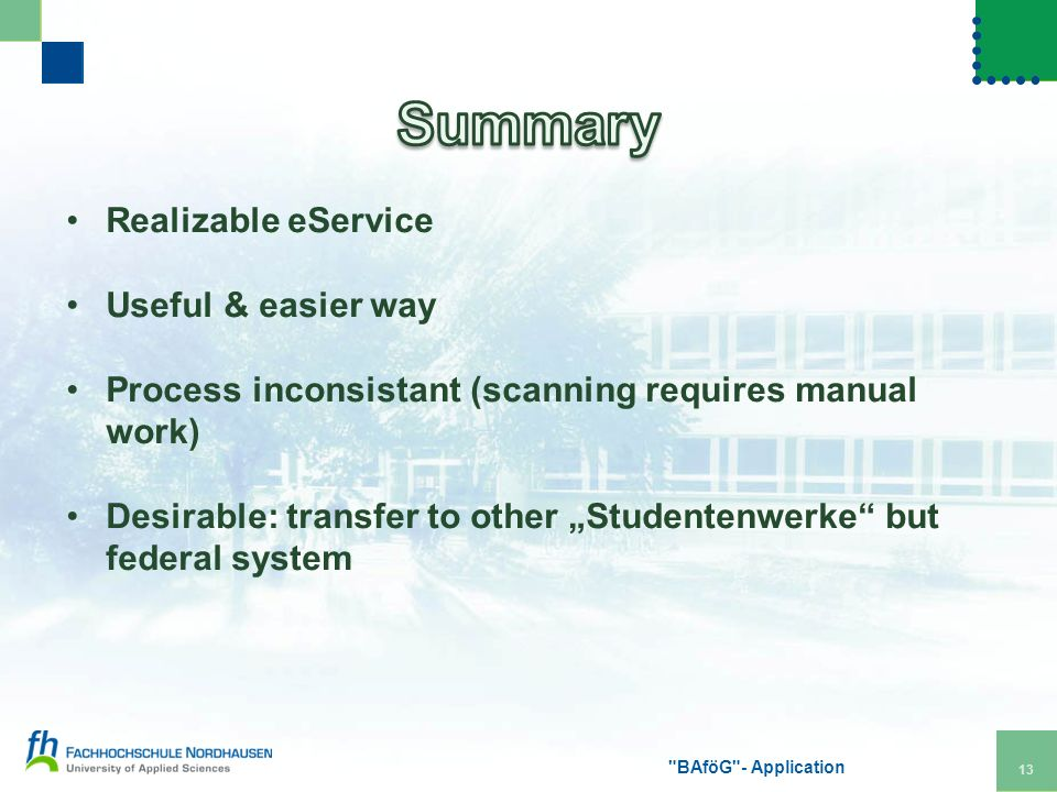 Realizable eService Useful & easier way Process inconsistant (scanning requires manual work) Desirable: transfer to other Studentenwerke but federal system BAföG - Application 13