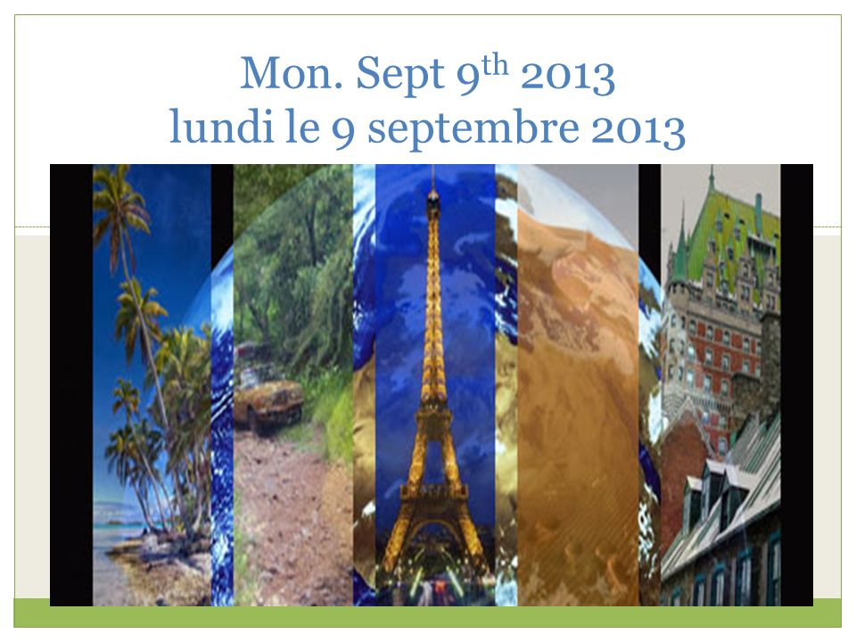 Mon. Sept 9 th 2013 lundi le 9 septembre 2013