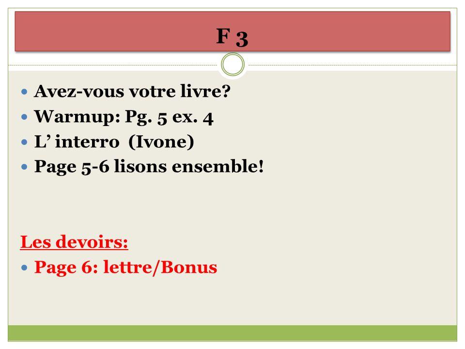 F 3 Avez-vous votre livre? Warmup: Pg. 5 ex. 4 L interro (Ivone) Page 5-6 lisons ensemble! Les devoirs: Page 6: lettre/Bonus